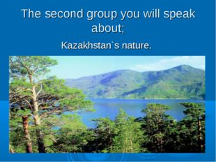 The second group you will speak about; Kazakhstan`s nature.
