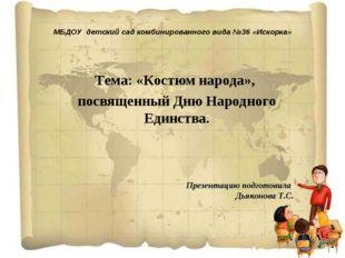 МБДОУ детский сад комбинированного вида №36 «Искорка» Тема: «Костюм народа»,