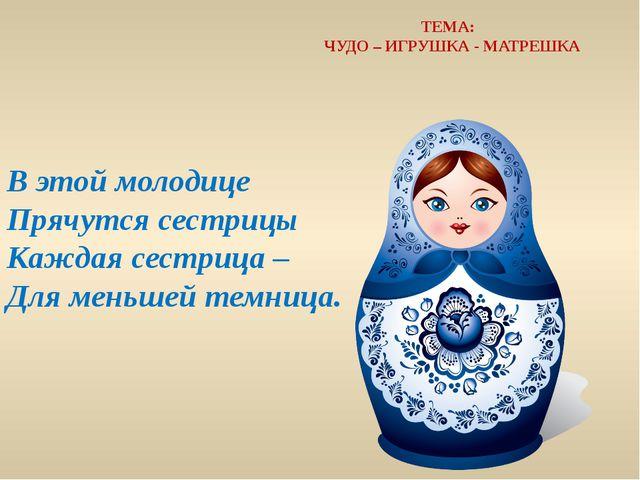 В этой молодице Прячутся сестрицы Каждая сестрица – Для меньшей темница. ТЕМ...