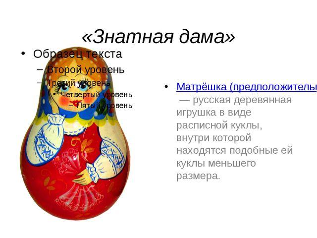 «Знатная дама» Матрёшка (предположительно от уменьшительного имени «Матрёна,...