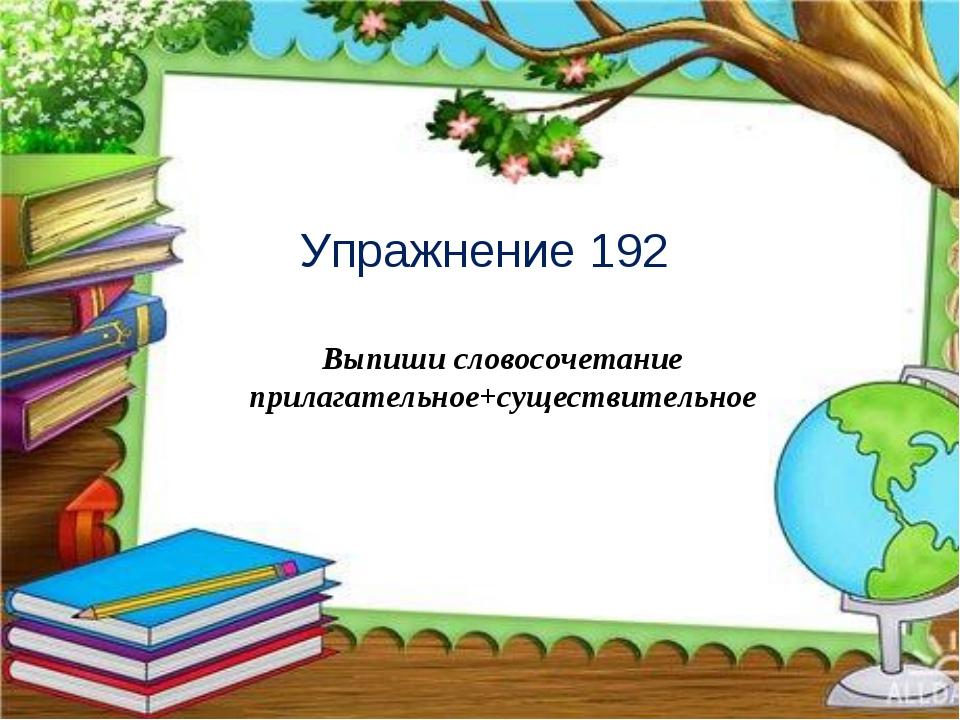 Упражнение 192 Выпиши словосочетание прилагательное+существительное