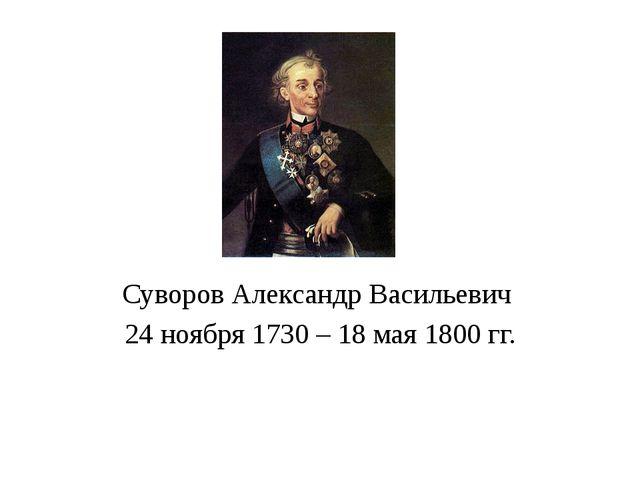 Суворов Александр Васильевич 24 ноября 1730 – 18 мая 1800 гг.