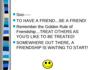 Soo----- TO HAVE A FRIEND…BE A FRIEND! Remember the Golden Rule of Friendshi
