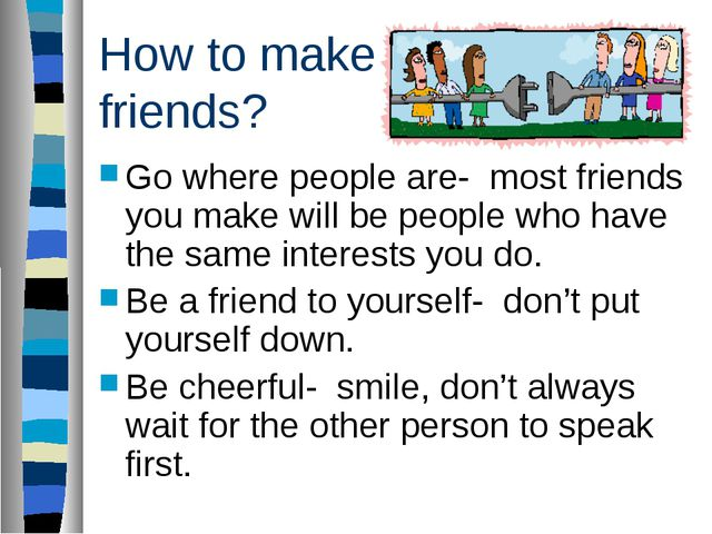 How to make friends? Go where people are- most friends you make will be peopl...