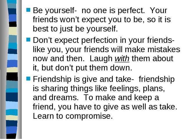 Be yourself- no one is perfect. Your friends won't expect you to be, so it is...