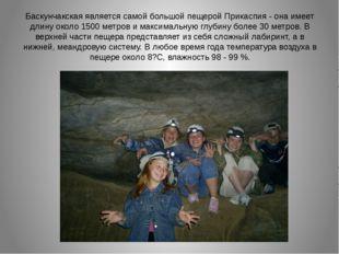 Баскунчакская является самой большой пещерой Прикаспия - она имеет длину окол
