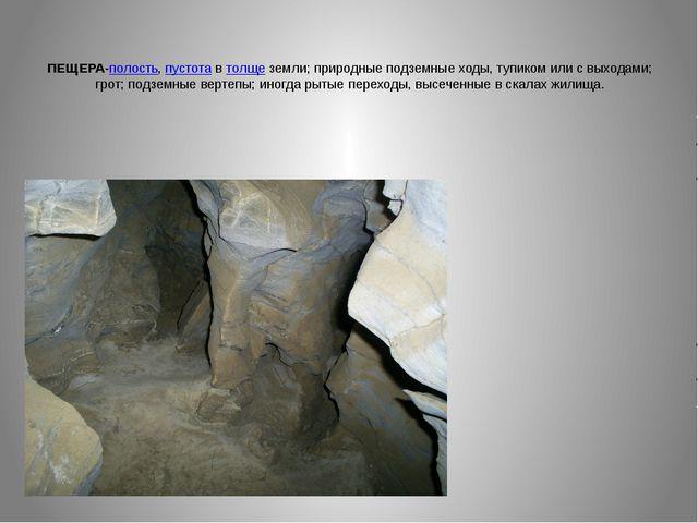 ПЕЩЕРА-полость, пустота в толще земли; природные подземные ходы, тупиком или...