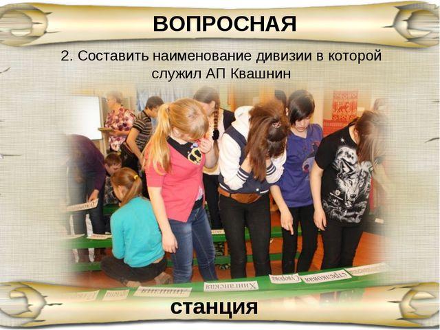 ВОПРОСНАЯ станция 2. Составить наименование дивизии в которой служил АП Квашнин