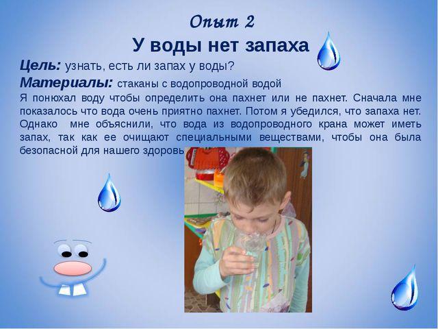 Опыт 2 У воды нет запаха Цель: узнать, есть ли запах у воды? Материалы: стака...