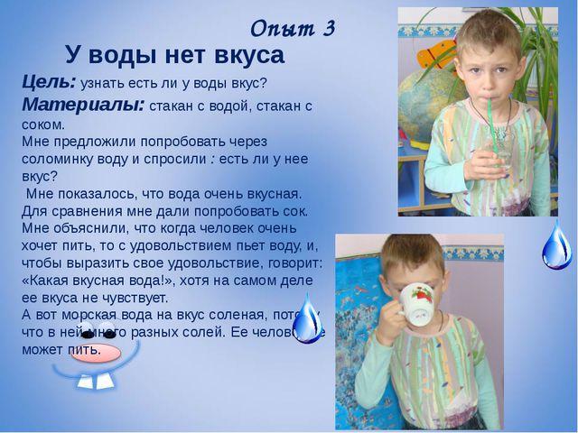 Опыт 3 У воды нет вкуса Цель: узнать есть ли у воды вкус? Материалы: стакан с...