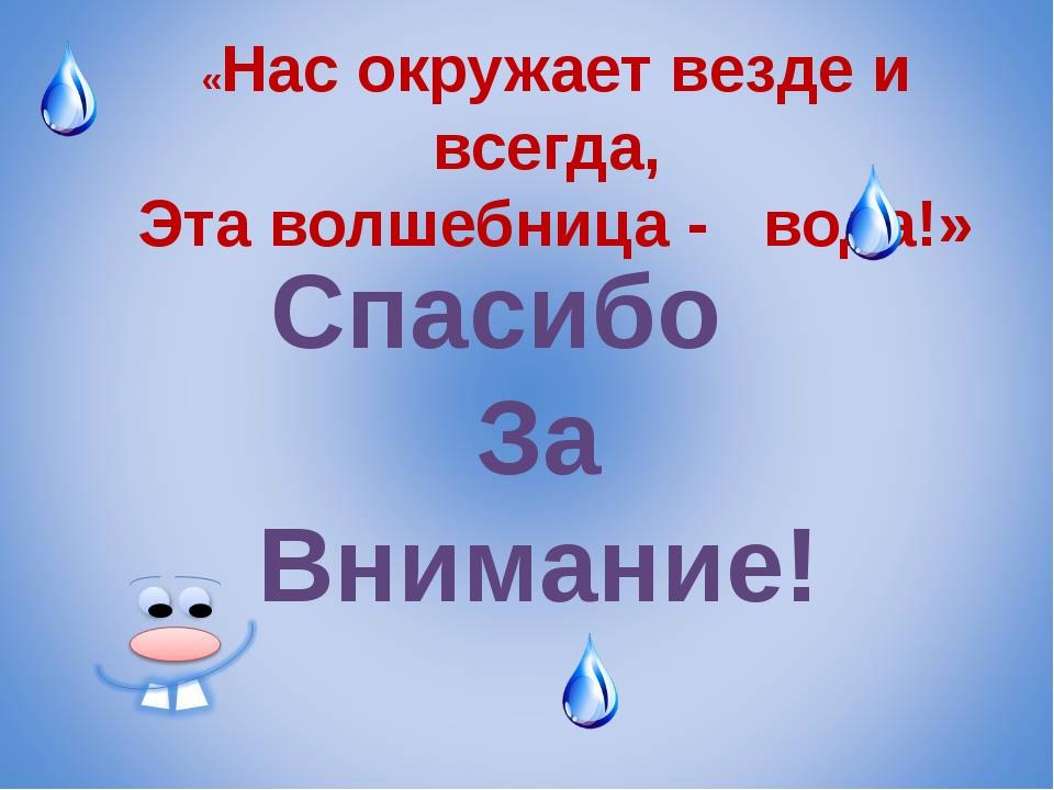 «Нас окружает везде и всегда, Эта волшебница - вода!» Спасибо За Внимание!