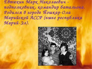 Евтюхин Марк Николаевич - подполковник, командир батальона. Родился в городе