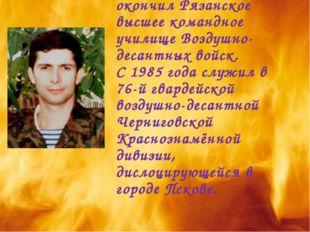 В ряды Советской Армии был призван в 1981 году. В 1985 году окончил Рязанское
