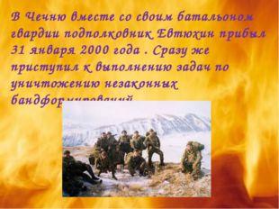 В Чечню вместе со своим батальоном гвардии подполковник Евтюхин прибыл 31 янв