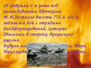 29 февраля 6-я рота под командованием Евтюхина М.Н.достигла высоты 776.0, где