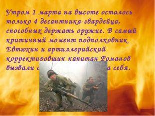 Утром 1 марта на высоте осталось только 4 десантника-гвардейца, способных дер