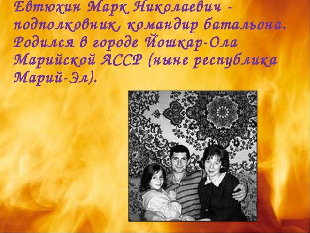 Евтюхин Марк Николаевич - подполковник, командир батальона. Родился в городе...
