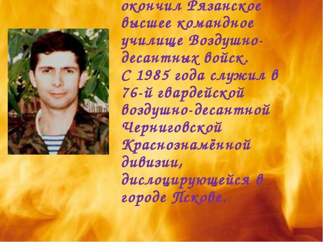 В ряды Советской Армии был призван в 1981 году. В 1985 году окончил Рязанское...