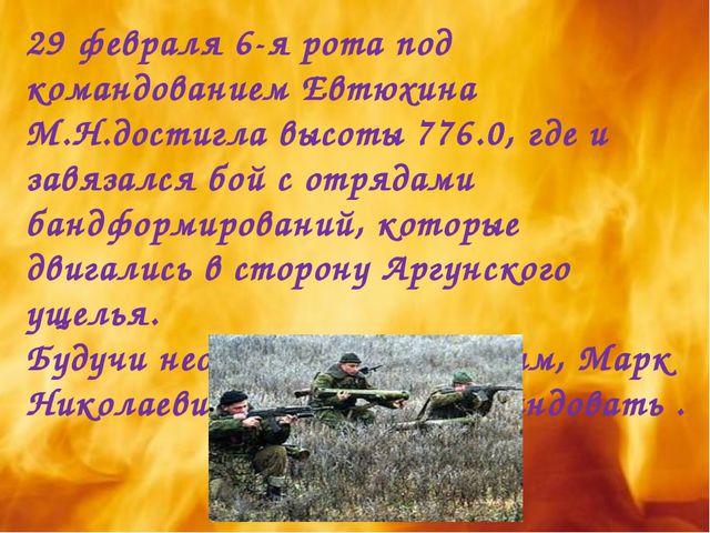 29 февраля 6-я рота под командованием Евтюхина М.Н.достигла высоты 776.0, где...