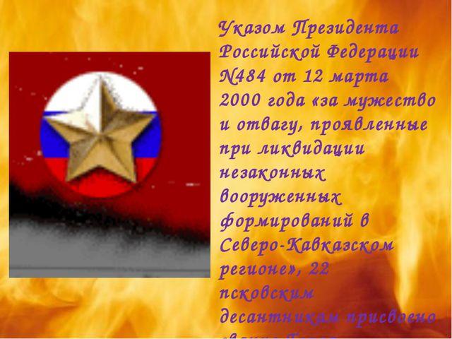 Указом Президента Российской Федерации N484 от 12 марта 2000 года «за мужеств...