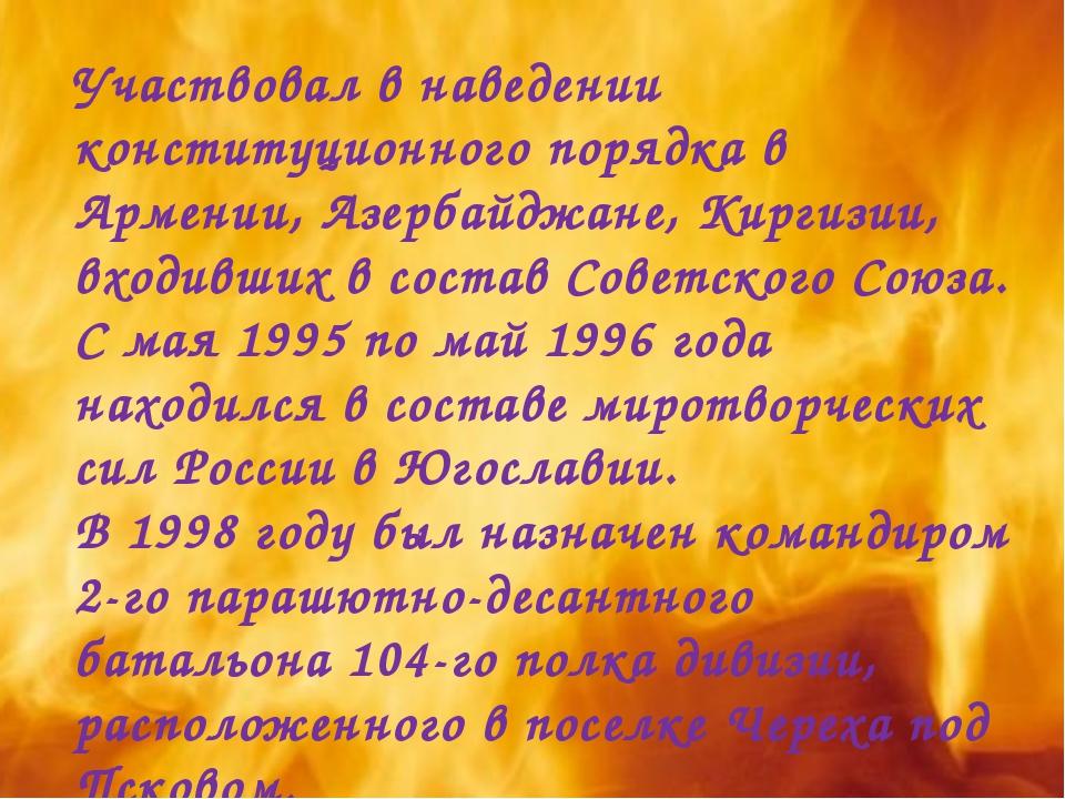 Участвовал в наведении конституционного порядка в Армении, Азербайджане, Кирг...