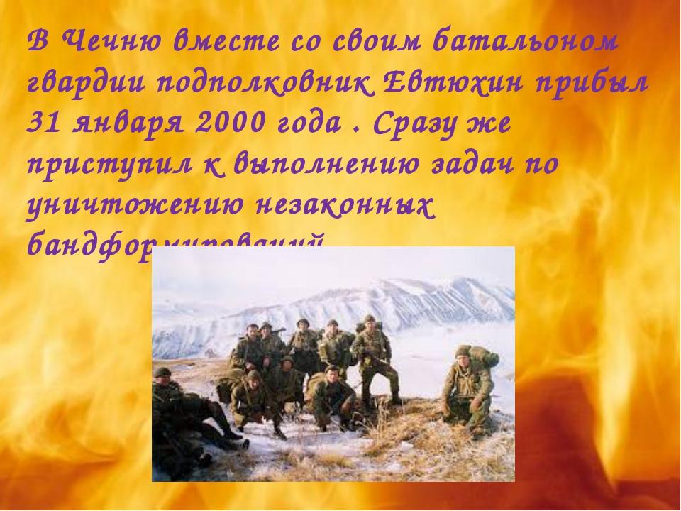 В Чечню вместе со своим батальоном гвардии подполковник Евтюхин прибыл 31 янв...