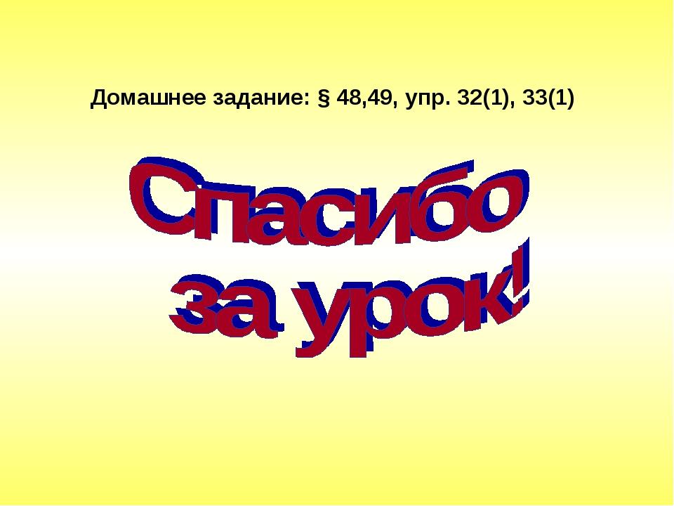 Домашнее задание: § 48,49, упр. 32(1), 33(1)