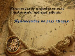 Презентация по географии на тему « Люблю тебя, мой край родной!» Путешествие