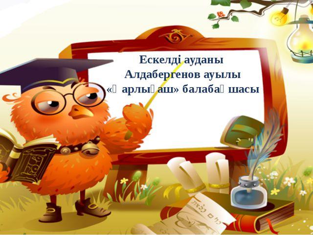 Ескелді ауданы Алдабергенов ауылы «Қарлығаш» балабақшасы