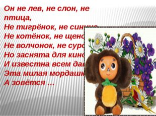 Он не лев, не слон, не птица, Не тигрёнок, не синица, Не котёнок, не щенок, Н