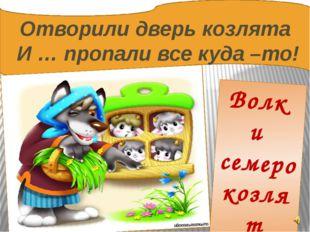 Отворили дверь козлята И … пропали все куда –то! Волк и семеро козлят