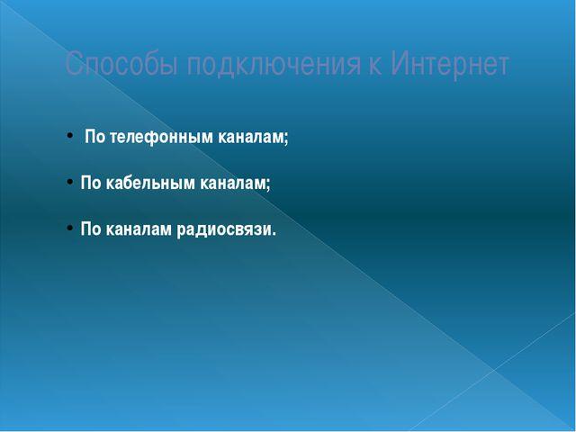 Способы подключения к Интернет По телефонным каналам; По кабельным каналам; П...
