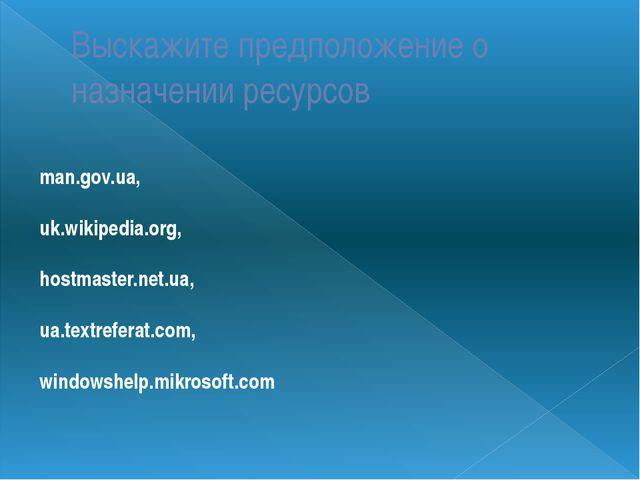 Выскажите предположение о назначении ресурсов man.gov.ua, uk.wikipedia.org, h...