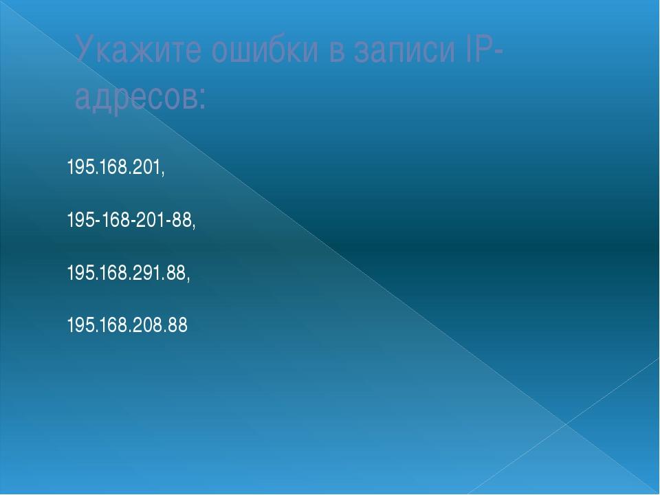 Укажите ошибки в записи IP-адресов: 195.168.201, 195-168-201-88, 195.168.291....