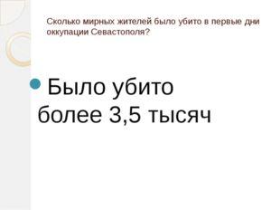 Сколько мирных жителей было убито в первые дни оккупации Севастополя? Было уб