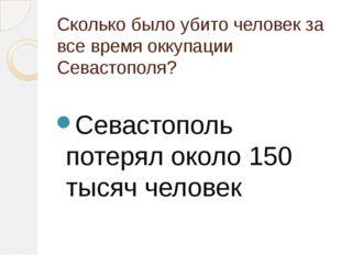 Сколько было убито человек за все время оккупации Севастополя? Севастополь по