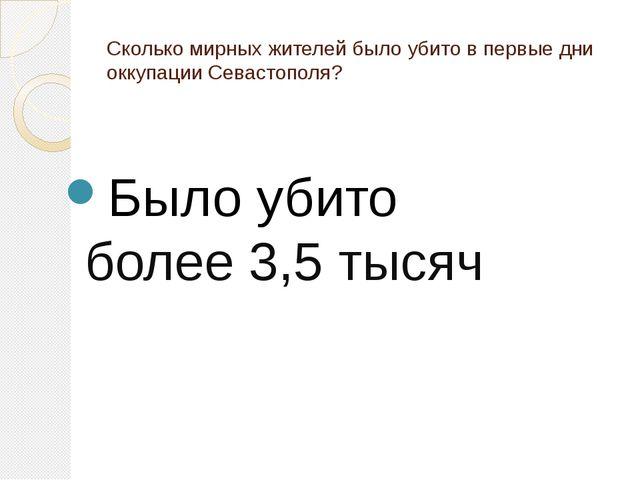 Сколько мирных жителей было убито в первые дни оккупации Севастополя? Было уб...