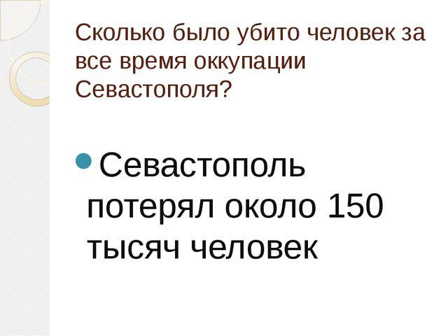 Сколько было убито человек за все время оккупации Севастополя? Севастополь по...
