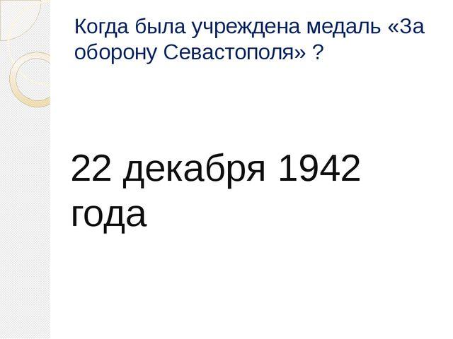 Когда была учреждена медаль «За оборону Севастополя» ? 22 декабря 1942 года