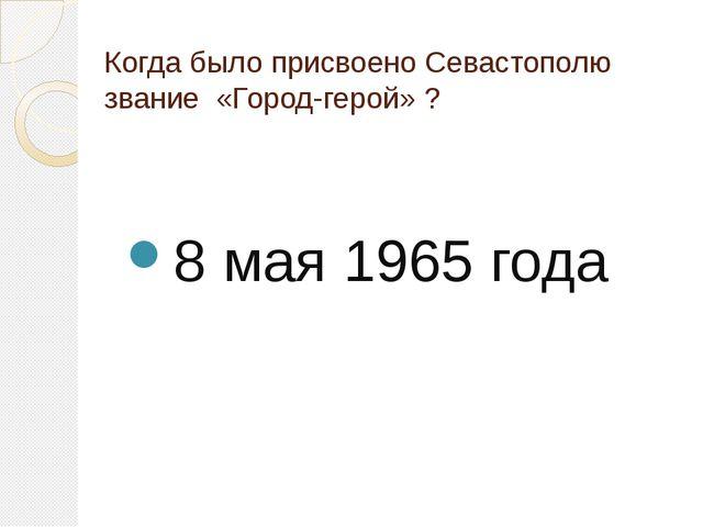 Когда было присвоено Севастополю звание «Город-герой» ? 8 мая 1965 года