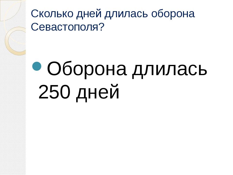 Сколько дней длилась оборона Севастополя? Оборона длилась 250 дней