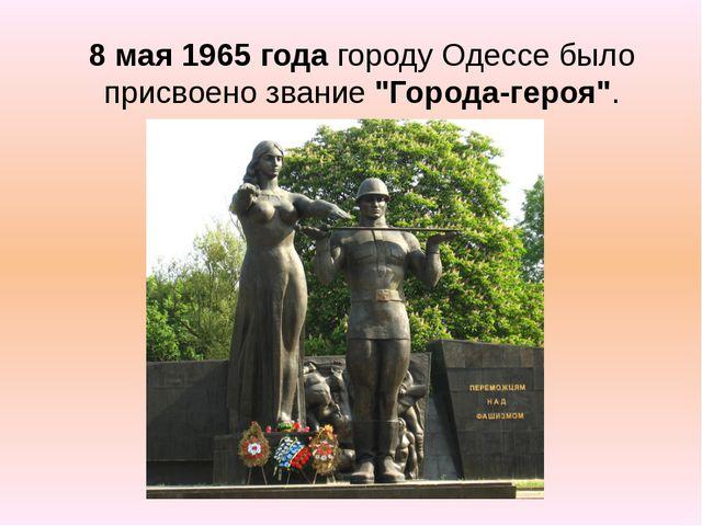 """8 мая 1965 года городу Одессе было присвоено звание """"Города-героя""""."""