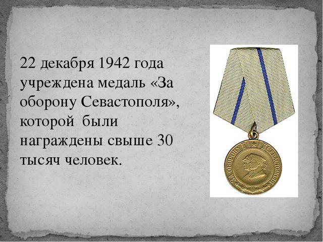 22 декабря 1942 года учреждена медаль «За оборону Севастополя», которой были...