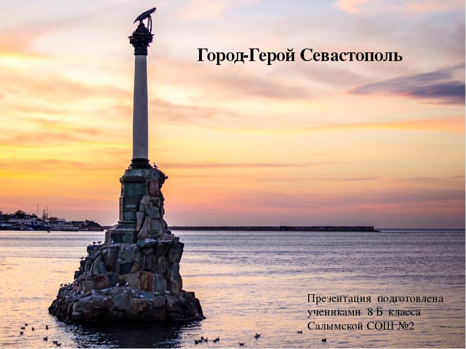 Город-Герой Севастополь Презентация подготовлена учениками 8 Б класса Салымск...