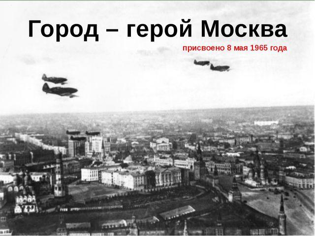 Город – герой Москва присвоено 8 мая 1965 года