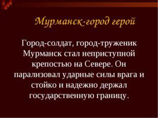 Мурманск-город герой Город-солдат, город-труженик Мурманск стал неприступной