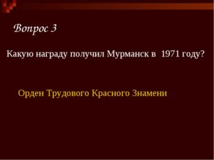 Вопрос 3 Какую награду получил Мурманск в 1971 году? Орден Трудового Красного