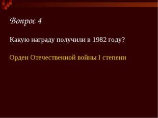 Вопрос 4 Какую награду получили в 1982 году? Орден Отечественной войны I степ