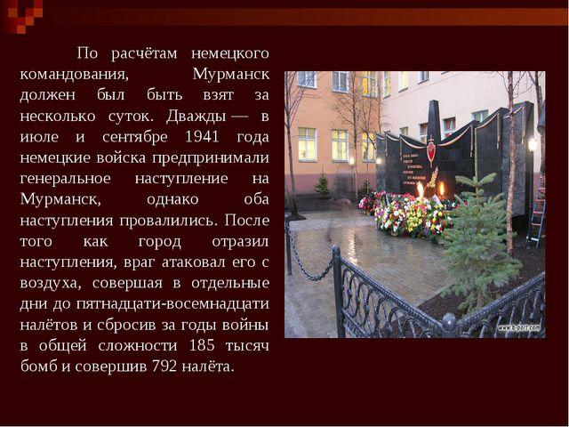 По расчётам немецкого командования, Мурманск должен был быть взят за нескол...