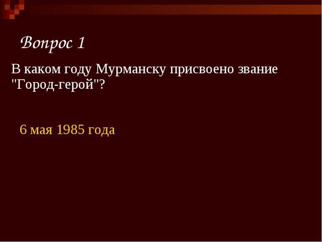 """Вопрос 1 6 мая 1985 года В каком году Мурманску присвоено звание """"Город-герой""""?"""